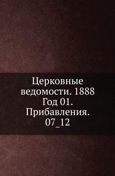 Неизвестный автор Церковные ведомости. 1888. Год 1. Прибавления. 7_12 неизвестный автор церковные ведомости год 17