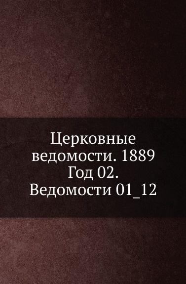 Неизвестный автор Церковные ведомости. 1889. Год 2. Ведомости 1_12 неизвестный автор церковные ведомости год 17