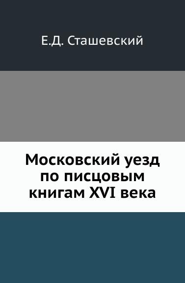 Е.Д. Сташевский Московский уезд по писцовым книгам XVI века