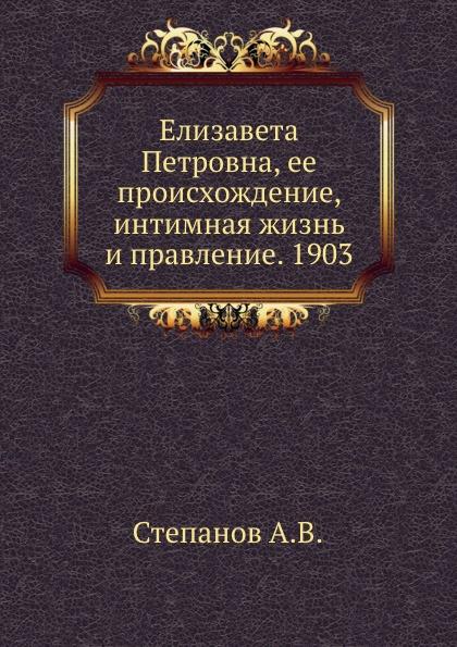 Елизавета Петровна, ее происхождение, интимная жизнь и правление. 1903