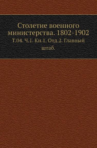 Столетие военного министерства. 1802-1902. Том 04. Часть 1. Книга 1. Отд.2. Главный штаб