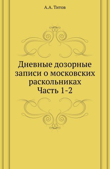 Дневные дозорные записи о московских раскольниках. Часть 1-2