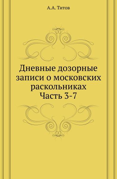Дневные дозорные записи о московских раскольниках. Часть 3-7