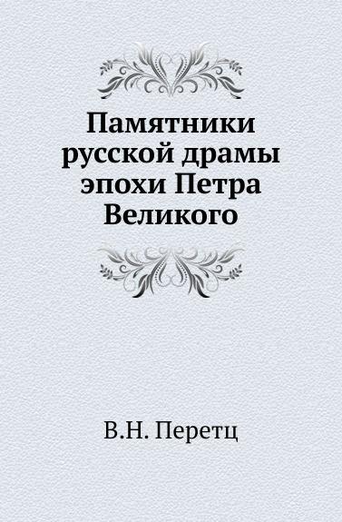 В.Н. Перетц Памятники русской драмы эпохи Петра Великого