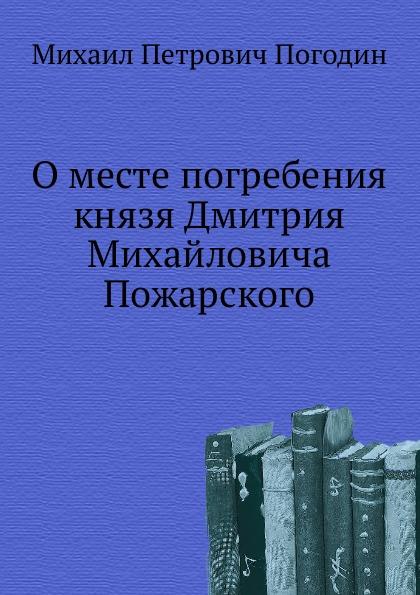 М. П. Погодин О месте погребения князя Дмитрия Михайловича Пожарского