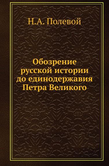 Н.А. Полевой Обозрение русской истории до единодержавия Петра Великого
