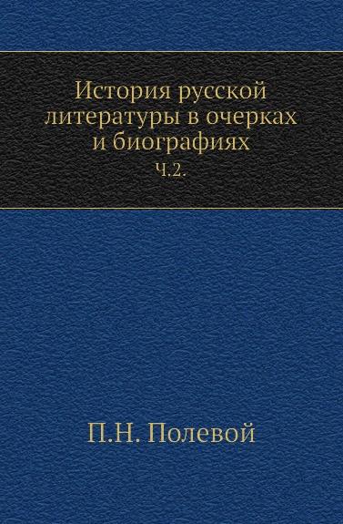П.Н. Полевой История русской литературы в очерках и биографиях. Часть 2