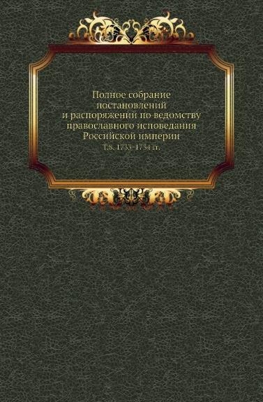 Полное собрание постановлений и распоряжений по ведомству православного исповедания Российской империи. Том 8. 1733-1734 гг.