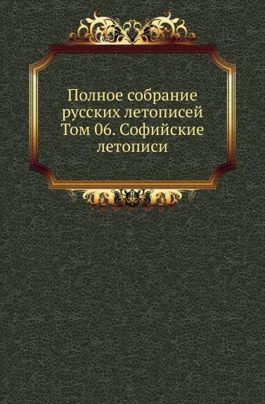 Полное собрание русских летописей. Том 6. Софийские летописи