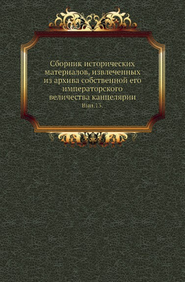 Сборник исторических материалов, извлеченных из архива собственной его императорского величества канцелярии. Выпуск 13