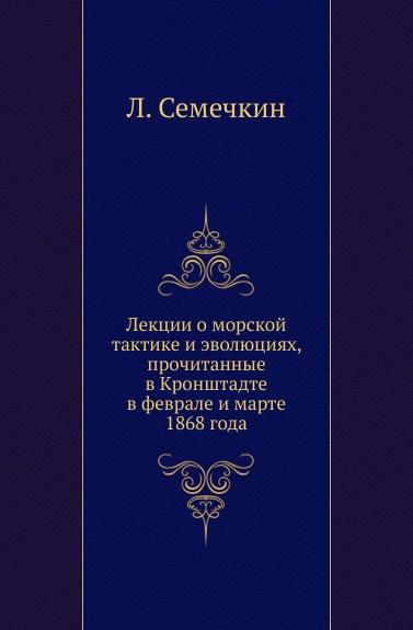 Л. Семечкин Лекции о морской тактике и эволюциях, прочитанные в Кронштадте в феврале и марте 1868 года