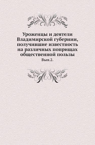 Уроженцы и деятели Владимирской губернии, получившие известность на различных поприщах общественной пользы. Выпуск 2