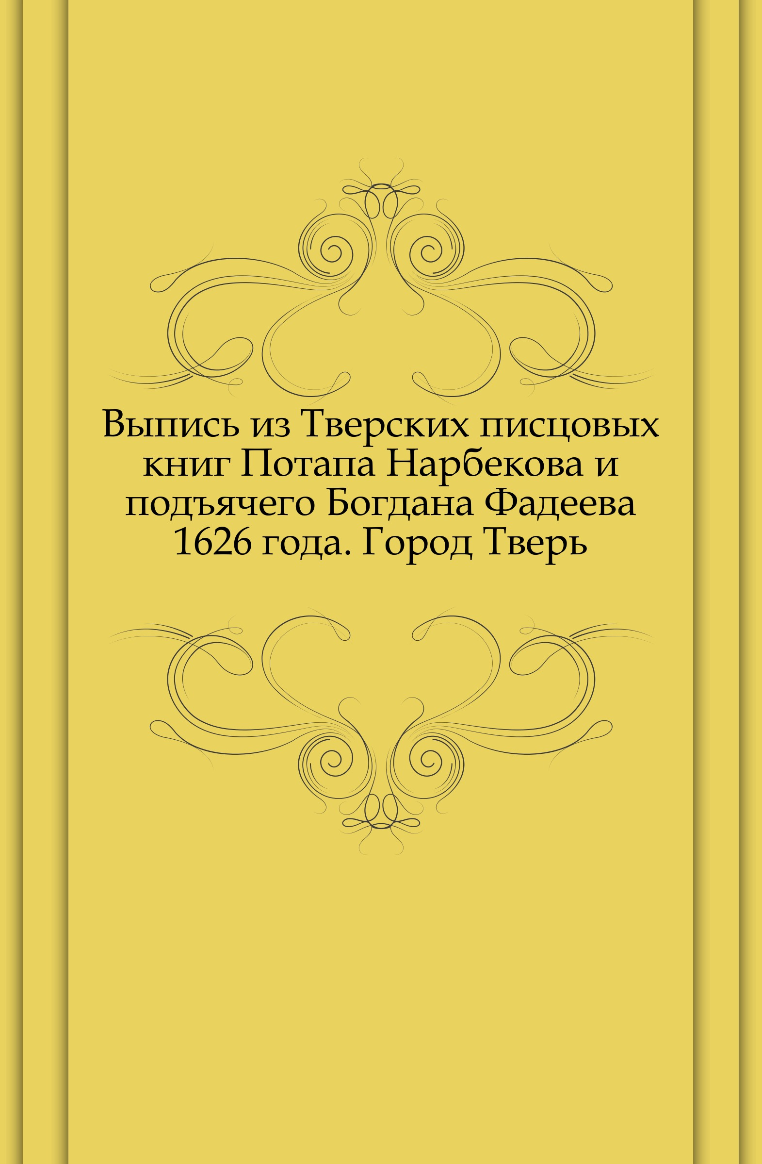 Неизвестный автор Выпись из Тверских писцовых книг Потапа Нарбекова и подъячего Богдана Фадеева 1626 года. Город Тверь