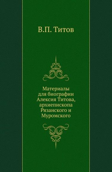 Материалы для биографии Алексия Титова, архиепископа Рязанского и Муромского
