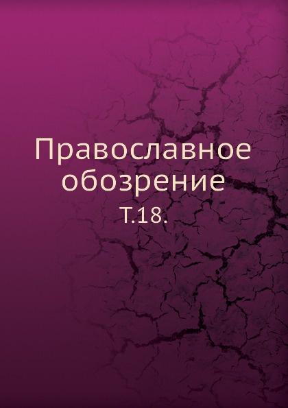 Неизвестный автор Православное обозрение. Том 18