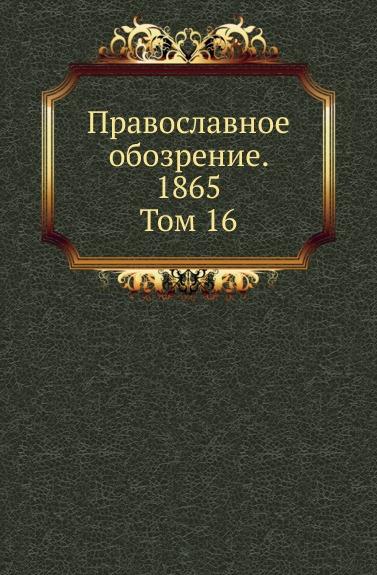 Неизвестный автор Православное обозрение. 1865. Том 16