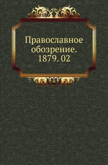 Неизвестный автор Православное обозрение. 1879. 02