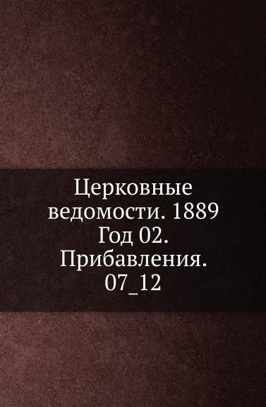 Неизвестный автор Церковные ведомости. 1889. Год 2. Прибавления. 7_12 неизвестный автор церковные ведомости год 17