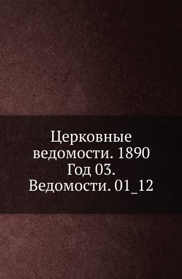 Неизвестный автор Церковные ведомости. 1890. Год 3. Ведомости. 1_12 неизвестный автор церковные ведомости год 17