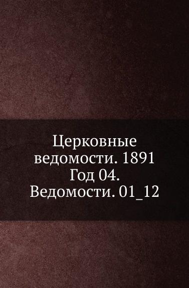 Неизвестный автор Церковные ведомости. 1891. Год 4. Ведомости. 1_12 неизвестный автор церковные ведомости год 17