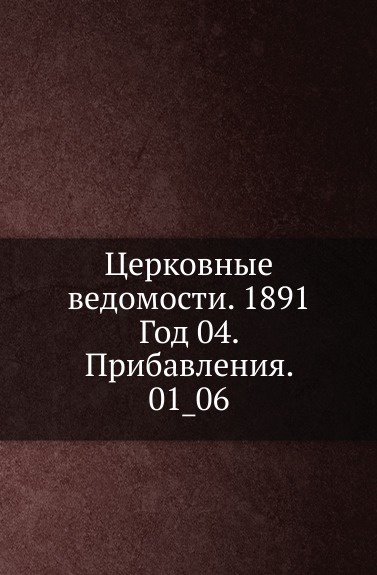 Неизвестный автор Церковные ведомости. 1891. Год 4. Прибавления. 1_06 неизвестный автор церковные ведомости год 17