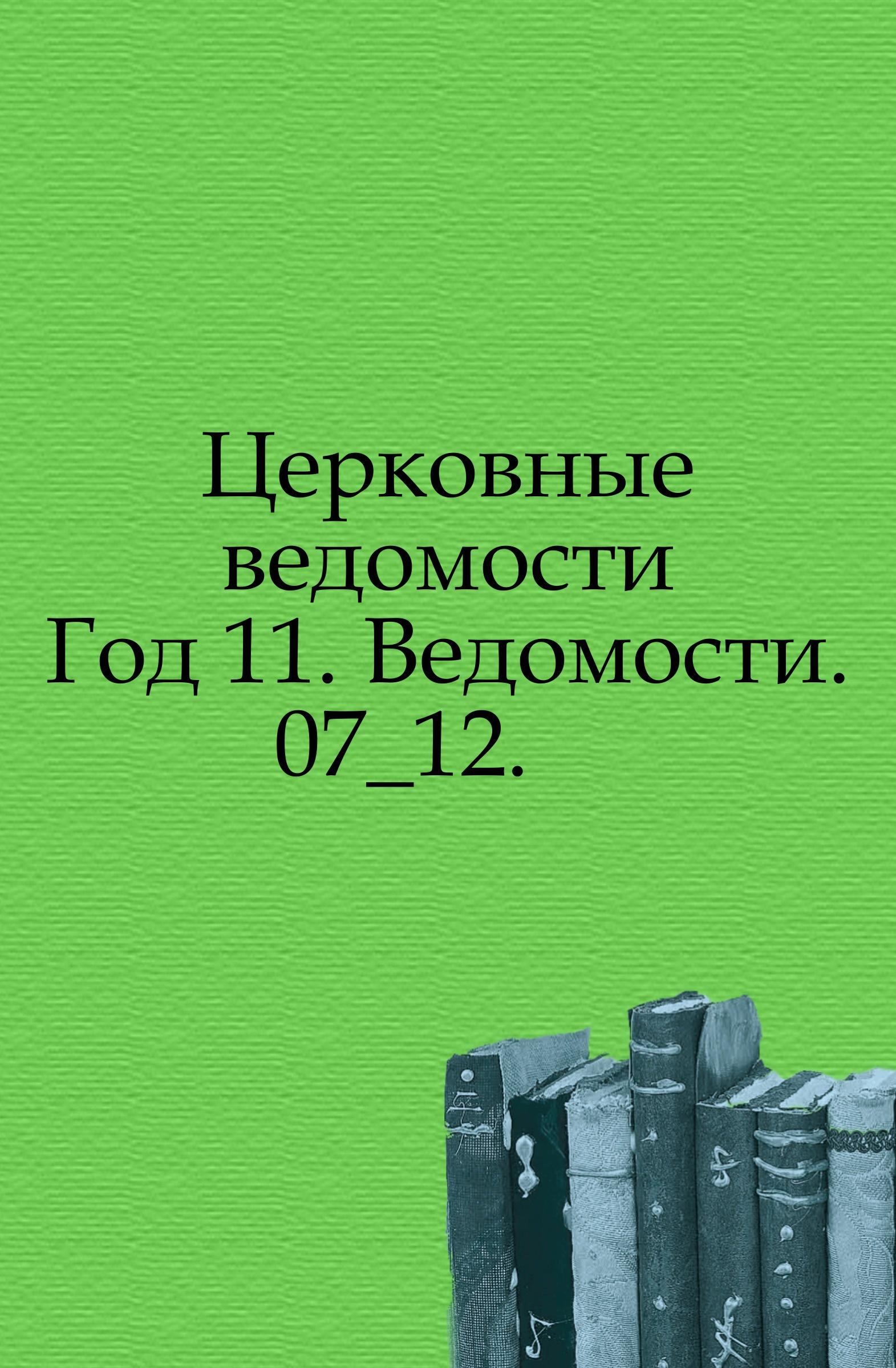Неизвестный автор Церковные ведомости. 1898. Год 11. Ведомости. 7_12 неизвестный автор церковные ведомости год 17