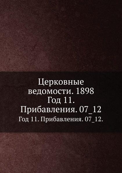 Неизвестный автор Церковные ведомости. 1898. Год 11. Прибавления. 7_12 неизвестный автор церковные ведомости год 19