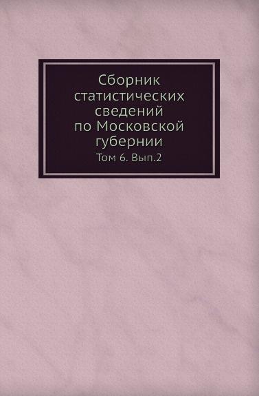 Сборник статистических сведений по Московской губернии. Том 6. Выпуск 2