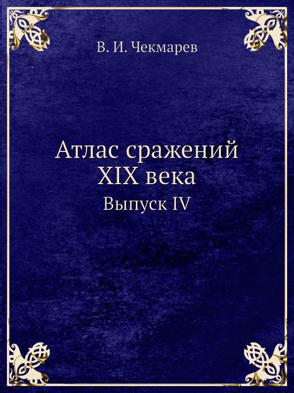 В.И. Чекмарев Атлас сражений XIX века. Выпуск IV