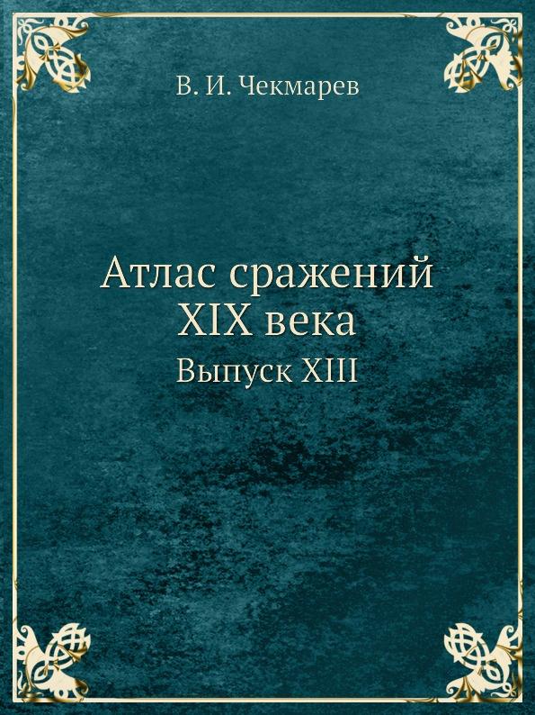 В.И. Чекмарев Атлас сражений XIX века. Выпуск XIII