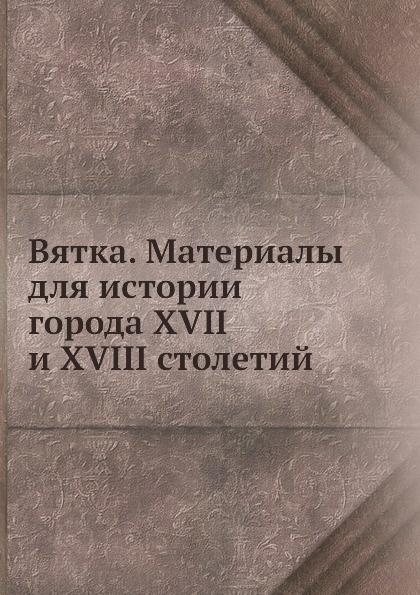 Неизвестный автор Вятка. Материалы для истории города XVII и XVIII столетий