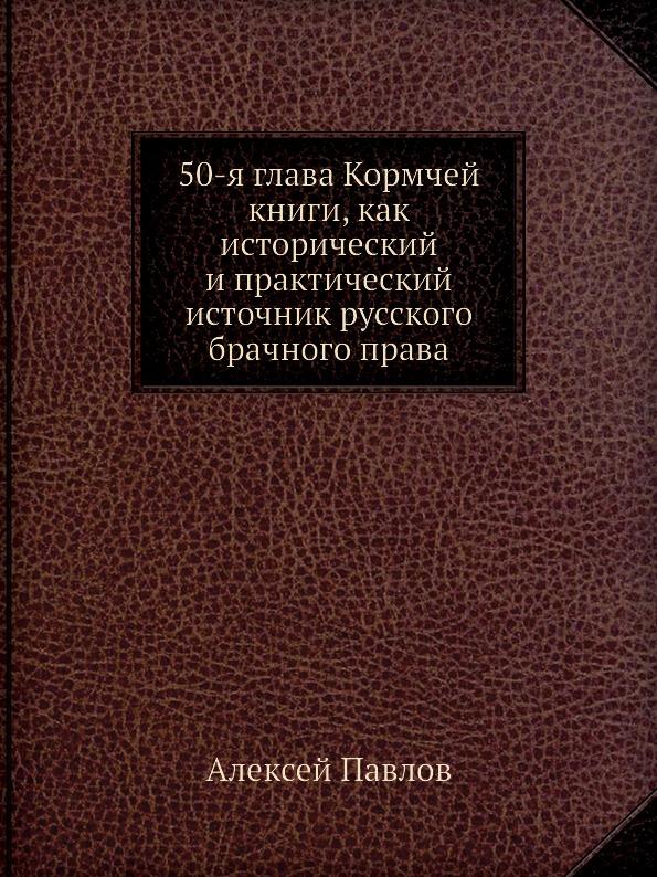 Книга 50-я глава Кормчей книги, как исторический и практический источник русского брачного права. А. Павлов