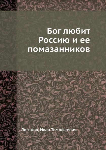 И.Т. Логинов Бог любит Россию и ее помазанников