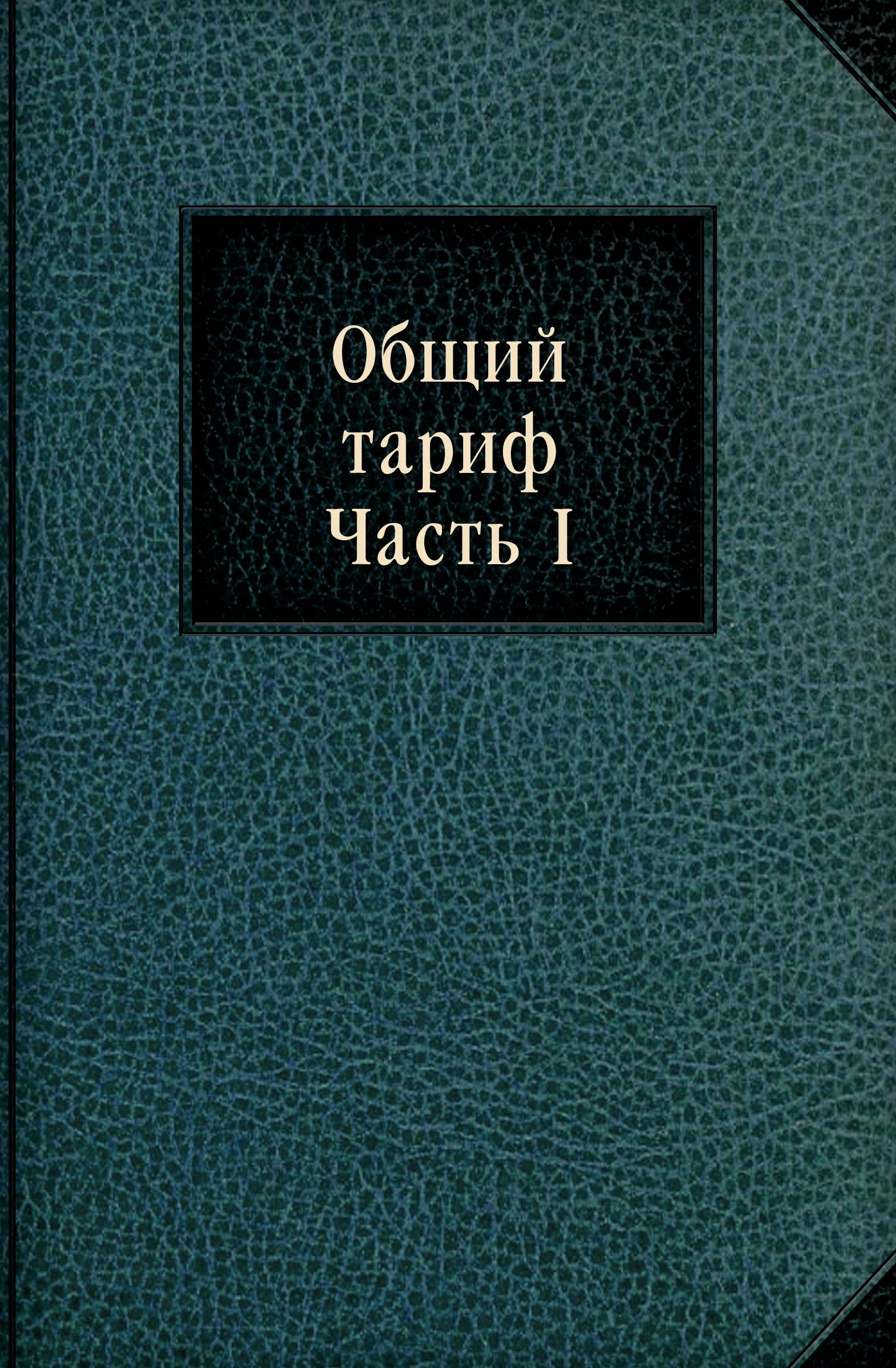 Неизвестный автор Общий тариф. Часть I отсутствует общий тариф для всех портовых и пограничных таможен российской империи ч 2