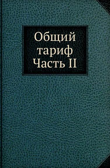 Неизвестный автор Общий тариф. Часть II отсутствует общий тариф для всех портовых и пограничных таможен российской империи ч 2
