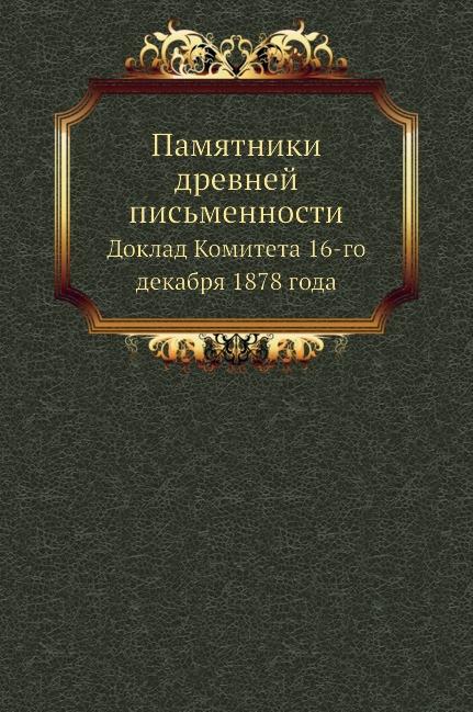 Неизвестный автор Памятники древней письменности. Доклад Комитета 16-го декабря 1878 года памятники зара бурук абиссинский святой xvii xviii в заметки из эфиопских рукописей ватикана