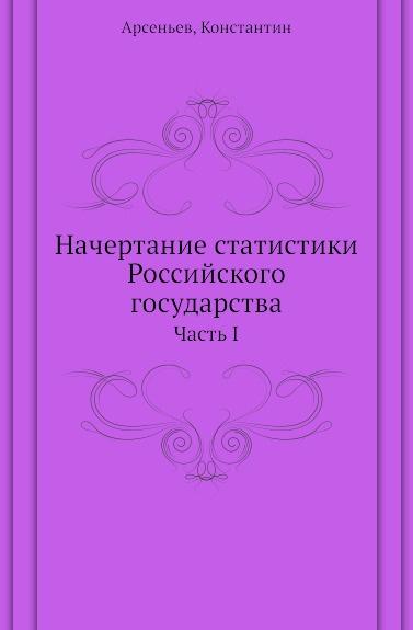 К. К. Арсеньев Начертание статистики Российского государства. Часть I