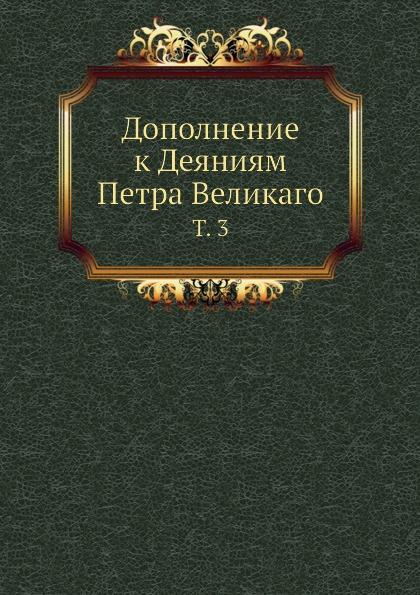 Коллектив авторов Дополнение к Деяниям Петра Великаго. Том 3