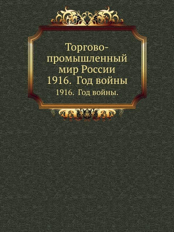 Коллектив авторов Торгово-промышленный мир России. 1916. Год войны.