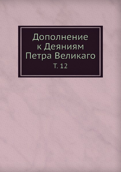 Коллектив авторов Дополнение к Деяниям Петра Великаго. Том 12