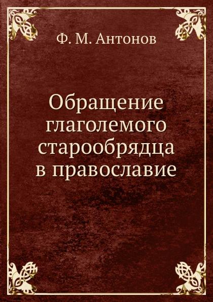 Ф.М. Антонов Обращение глаголемого старообрядца в православие
