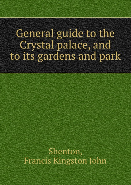 F.K. Shenton General guide to the Crystal palace, and to its gardens and park crystal palace arsenal