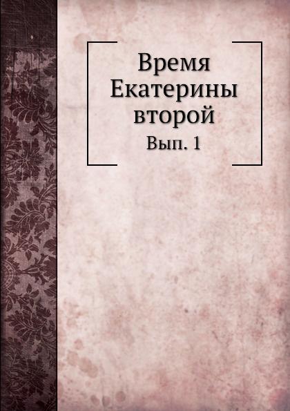 Коллектив авторов Время Екатерины второй. Вып. 1