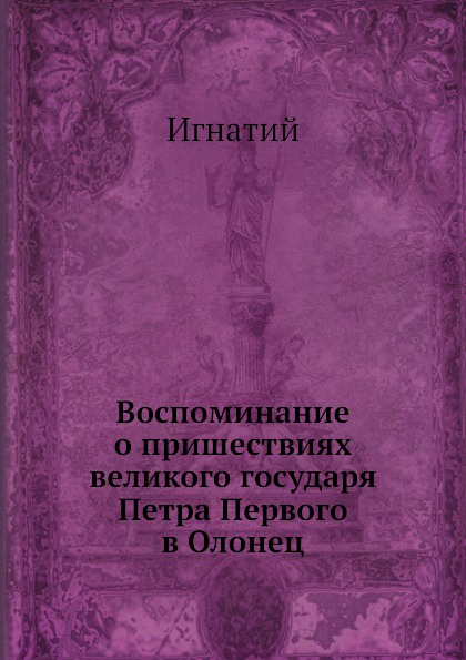 Игнатий Воспоминание о пришествиях великого государя Петра Первого в Олонец