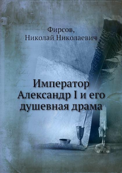 Н.Н. Фирсов Император Александр I и его душевная драма