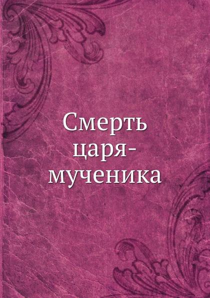 Коллектив авторов Смерть царя-мученика