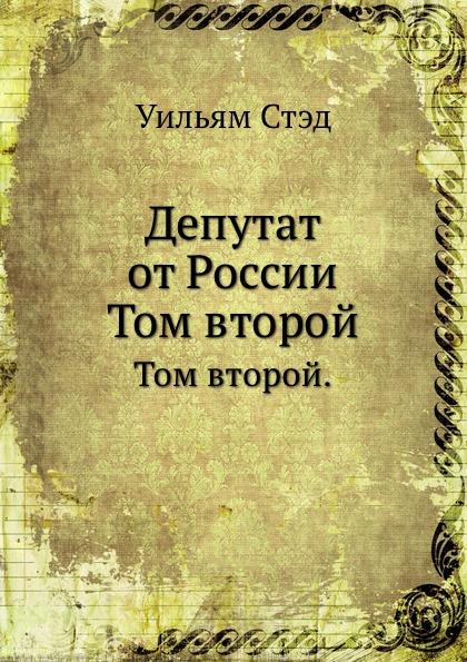 У. Стэд Депутат от России. Том второй.