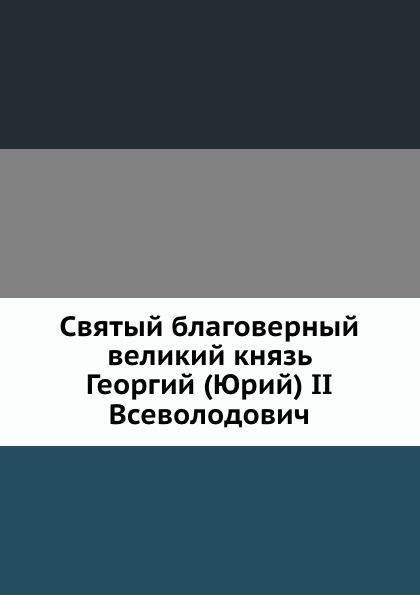 Коллектив авторов Святый благоверный великий князь Георгий (Юрий) II Всеволодович