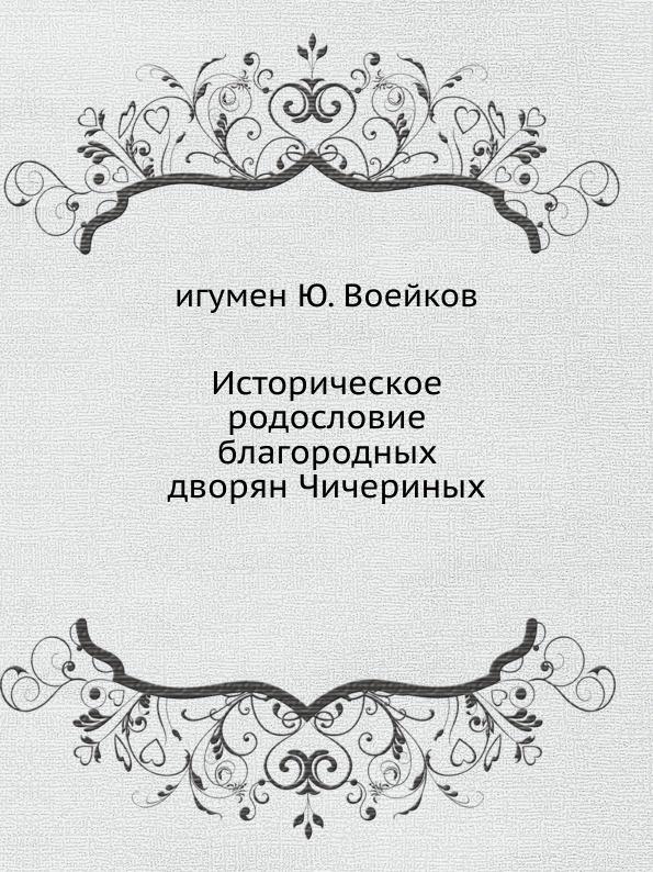 игумен Ю. Воейков Историческое родословие благородных дворян Чичериных цены онлайн