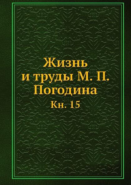 Коллектив авторов Жизнь и труды М. П. Погодина. Кн. 15